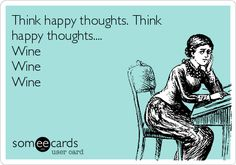 Think happy thoughts. Think happy thoughts.... Wine Wine Wine.