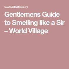 Gentlemens Guide to Smelling like a Sir – World Village