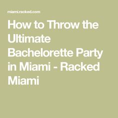 How to Throw the Ultimate Bachelorette Party in Miami - Racked Miami