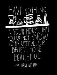 This is the advice I will adhere to in my future home- no more useless clutter. Although I am strongly NOT a socialist as William Morris was known for being, on this point I do agree with him.