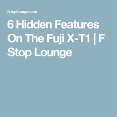 6 Hidden Features On The Fuji X-T1 | F Stop Lounge