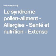 Le syndrome pollen-aliment - Allergies - Santé et nutrition - Extenso