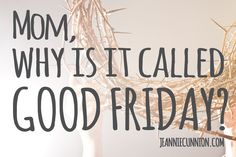 Mom, why is it called Good Friday?