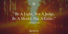 """Be a light, not a judge. Be a model, not a critic."" Enjoy more from Stephen R. Covey http://pinterest.com/pin/24066179228855335; http://facebook.com/186870734710016"