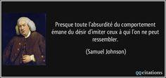 Presque toute l'absurdité du comportement émane du désir d'imiter ceux à qui l'on ne peut ressembler. (Samuel Johnson) #citations #SamuelJohnson
