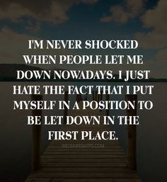 I'm never shocked when people let me down nowadays. I just hate the fact that I put myself in a position to be let down in the first place.