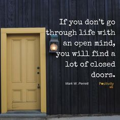 If you dont go through life with an open mind you will find a lot of closed doors. #MarkWPerrett #positivitynote #upliftingyourspirit