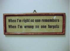 When I'm right no one remembers. When I'm wrong no one forgets.