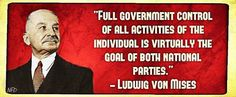 """""""Full government control of all activities on the individual is virtually the goal of both National Parties."""" ~ Ludwig Von Mises"""