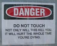 Stupid Signs - Danger do not touch. Not only will this kill you, it will hurt the whole time you're dying.