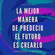 Frase de Abraham Lincoln.  La mejor manera de predecir el futuro, es crearlo.