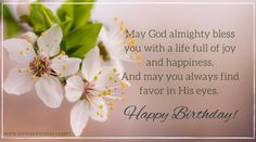 May God almighty bless you with a life full of joy and happiness. And may you always find favor in His eyes. Have a happy birthday.