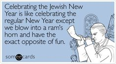 celebrating the jewish new year is like celebrating the regular new year except we blow into a ram's horn and have the exact opposite of fun.