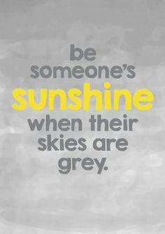 Always be someone else's sunshine.