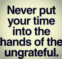 Never put your time into the hands of the ungrateful! Time is very valuable!