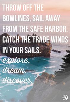Throw off the bowlines, sail away from the safe harbor.  Catch the trade winds in your sails.  Explore.  Dream.  Discover.