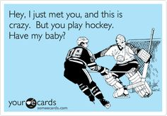 Hey, I just met you, and this is crazy. But you play hockey. Have my baby?
