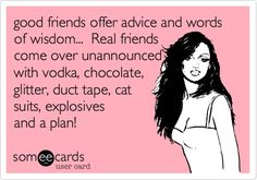 Funny Breakup Ecard: good friends offer advice and words of wisdom... Real friends come over unannounced with vodka, chocolate, glitter, duct tape, cat suits, explosives and a plan!