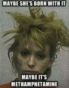 maybe she's born with it. maybe it's methamphetamine.