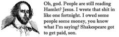 Shakespeare got to get paid, son.