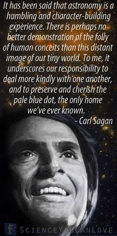. It has been said that astronomy is a humbling and character-building experience. There is perhaps no better demonstration of the folly of human conceits than this distant image of our tiny world. To me, it underscores our responsibility to deal more kindly with one another and to preserve and cherish the pale blue dot, the only home we've ever known.~~ Carl Sagan