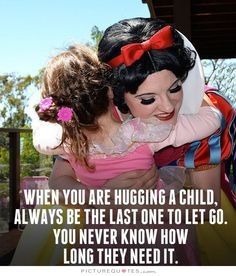 When you are hugging a child always be the last one to let go. You never know how long they need it. Picture Quotes.
