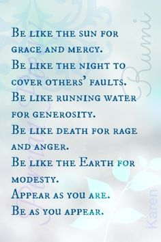 """""""Be like the sun for grace and mercy. Be like the night to cover others' faults. Be like running water for generosity. Be like death for rage and anger. Be like the earth for modesty. Appear as you are. Be as you appear."""" ~ Rumi (♥)"""