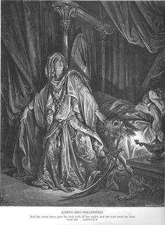 Gustave Dore. Judith 13:6-8 With that she went up to the bedpost by Holofernes' head & took down his scimitar; coming closer to the bed she caught him by the hair & said, 'Make me strong today, Lord God of Israel!' Twice she struck at his neck with all her might, & cut off his head.