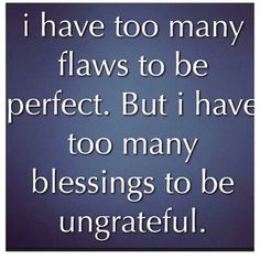 I have too many flaws to be perfect...but I have too many blessings to be ungrateful.
