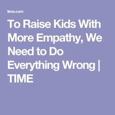 To Raise Kids With More Empathy, We Need to Do Everything Wrong | TIME