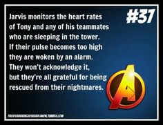 """""""Jarvis monitors the heart rates of Tony and any of his teammates who are sleeping in the tower. If their pulse becomes too high they are woken by an alarm. They won't acknowledge it, but they're all grateful for being rescued from their nightmares.""""  [Headcanon submitted by geekgal]"""