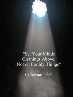 have your mind on the things [that are] above, not on the things [that are] on the earth; Colossians 3:2 (DARBY)  +URⓁ    http://www.biblegateway.com/passage/?search=Colossians%203:2=NIV;DARBY;CUV