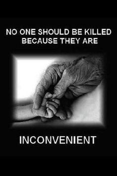Not the babies yet to be born~Nor our amazing elderly! God determines the length of our lives here on earth, not mortal men!