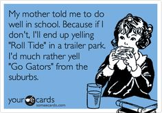 My mother told me to do well in school. Because if I don't, I'll end up yelling 'Roll Tide' in a trailer park. I'd much rather yell 'Go Gators' from the suburbs.