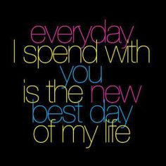 Everyday I spend with you is the new best day of my life.