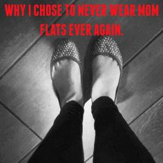 Why I Chose to NEVER Wear Mom Flats Again — Sugar Free Ear Candy @brittanybitters read this HAHAHA
