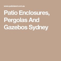 Patio Enclosures, Pergolas And Gazebos Sydney