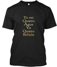 Yo No Quiero Agua Quiero Bebida Black T-Shirt Front