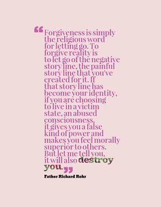 """""""Forgiveness is simply the religious word for letting go. To forgive reality is to let go of the negative story line, the painful story line that you've created for it. If that story line has become your identity, if you are choosing to live in a victim state, an abused consciousness, it gives you a false kind of power and makes you feel morally superior to others. But let me tell you, it will also destroy you."""" ~Father Richard Rohr"""