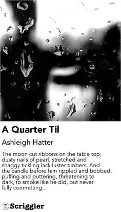 A Quarter Til by Ashleigh Hatter https://scriggler.com/detailPost/story/64693 The moon cut ribbons on the table top; dusty nails of pearl, stretched and shaggy tickling lack luster timbers. And the candle before him rippled and bobbed, puffing and puttering, threatening to dark, to smoke like he did, but never fully committing...