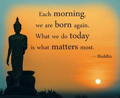 Each day we are born again.  What we do today is what matters most