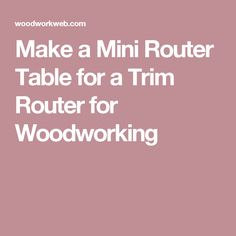 Make a Mini Router Table for a Trim Router for Woodworking