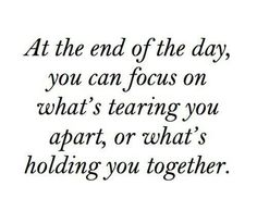 You can focus on what's tearing you apart, or what's holding you together.