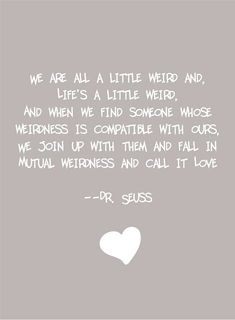 """""""We are all a little weird and, life's a little weird, and when we find someone whose weirdness is compatible with ours, we join up with them and fall in mutual weirdness and call it love"""" ~ Dr. Seuss"""