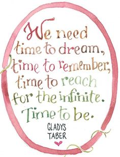 We need time to dream, time to remember, time to reach for the infinite. Time to be. - Gladys Taber