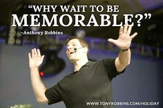 """""""Why wait to be memorable?"""" – Anthony Robbins"""