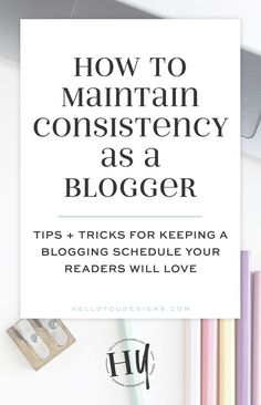How to Maintain Consistency as a blogger - tips and tricks for keeping a blogging schedule your readers will love