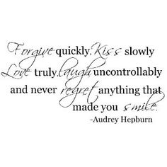 """Forgive quickly, kiss slowly, love truly, laugh uncontrollable, and never regret anything that made you smile."""