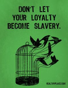 Quote on abuse: Don't let your loyalty become slavery. www.HealthyPlace.com