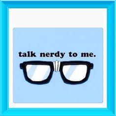 """Talk Nerdy To Me!""       lol."